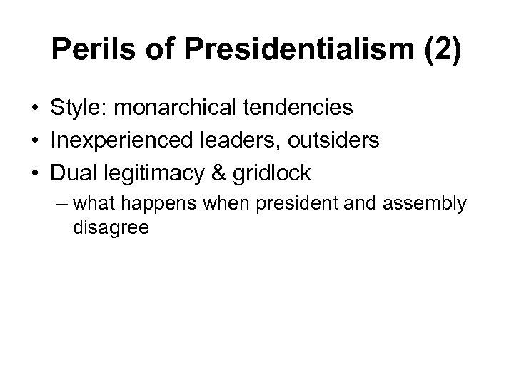 Perils of Presidentialism (2) • Style: monarchical tendencies • Inexperienced leaders, outsiders • Dual