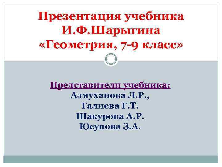 Презентация учебника И. Ф. Шарыгина «Геометрия, 7 -9 класс» Представители учебника: Азмуханова Л. Р.