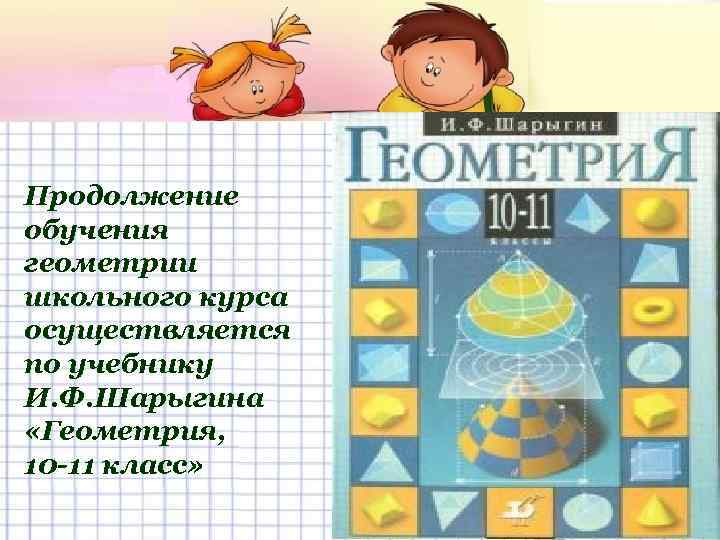 Продолжение обучения геометрии школьного курса осуществляется по учебнику И. Ф. Шарыгина «Геометрия, 10 -11