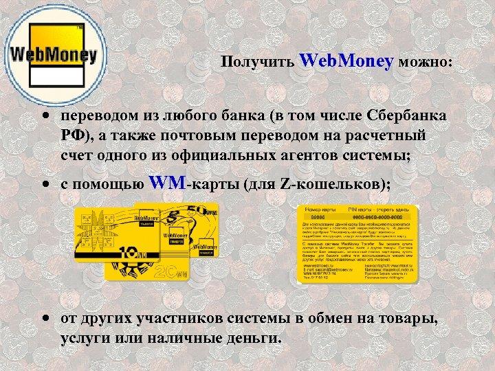 Получить Web. Money можно: · переводом из любого банка (в том числе Сбербанка РФ),