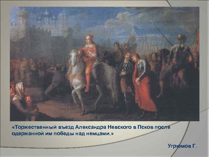 «Торжественный въезд Александра Невского в Псков после одержанной им победы над немцами. »