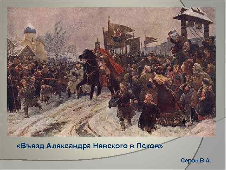 «Въезд Александра Невского в Псков» Серов В. А.