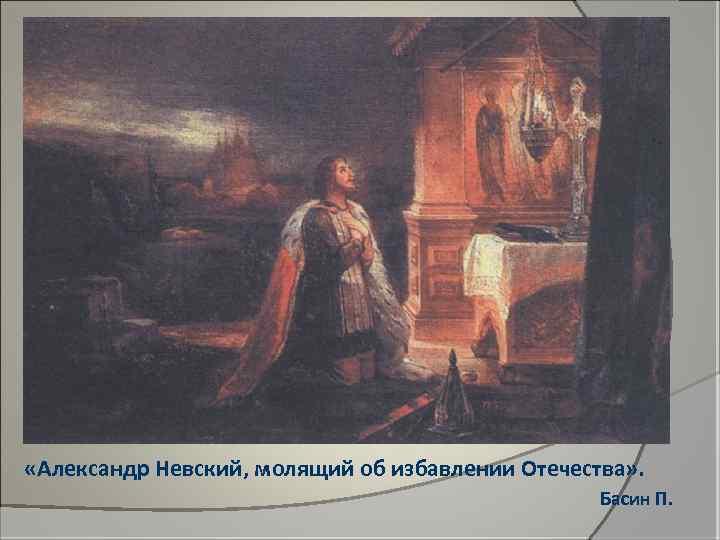 «Александр Невский, молящий об избавлении Отечества» . Басин П.