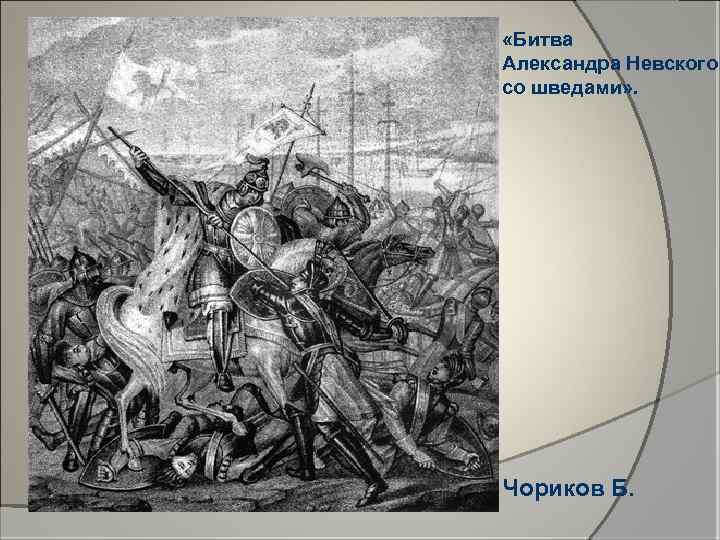 «Битва Александра Невского со шведами» . Чориков Б.