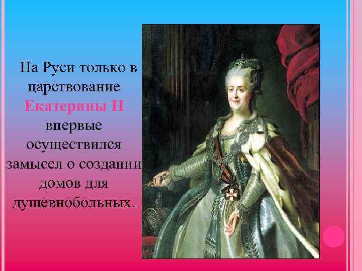 На Руси только в царствование Екатерины II впервые осуществился замысел о создании домов для
