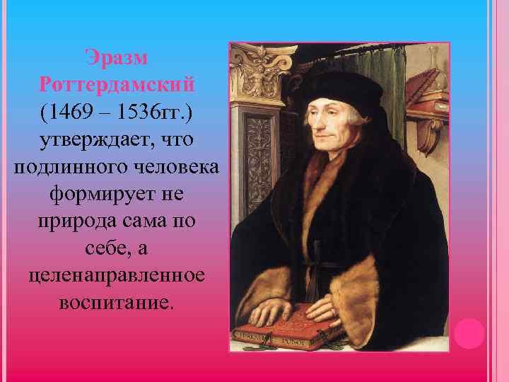 Эразм Роттердамский (1469 – 1536 гг. ) утверждает, что подлинного человека формирует не природа