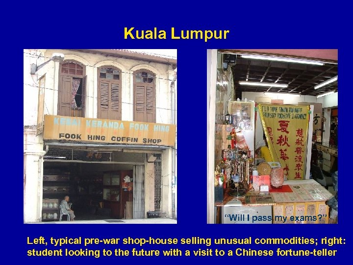 "Kuala Lumpur ""Will I pass my exams? "" Left, typical pre-war shop-house selling unusual"