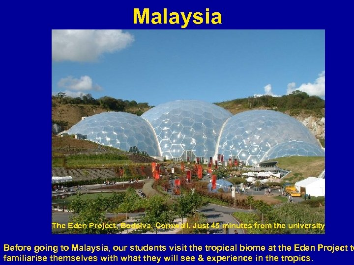 Malaysia The Eden Project, Bodelva, Cornwall. Just 45 minutes from the university Before going