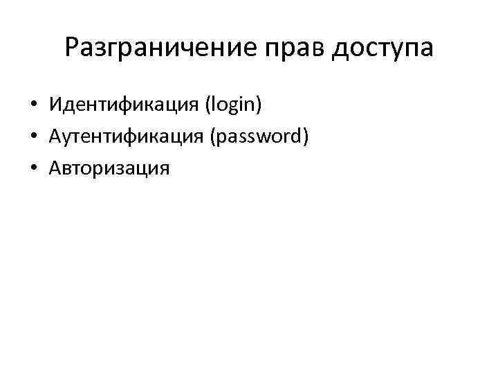 Разграничение прав доступа • Идентификация (login) • Аутентификация (password) • Авторизация