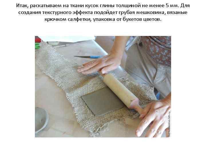 Итак, раскатываем на ткани кусок глины толщиной не менее 5 мм. Для создания текстурного