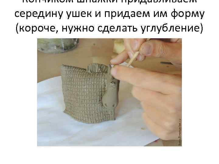 Кончиком шпажки придавливаем середину ушек и придаем им форму (короче, нужно сделать углубление)