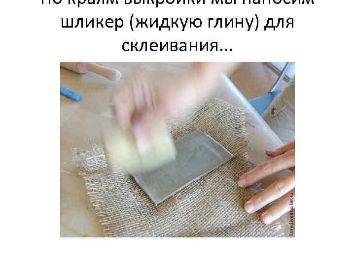 По краям выкройки мы наносим шликер (жидкую глину) для склеивания. . .
