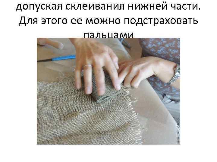 допуская склеивания нижней части. Для этого ее можно подстраховать пальцами