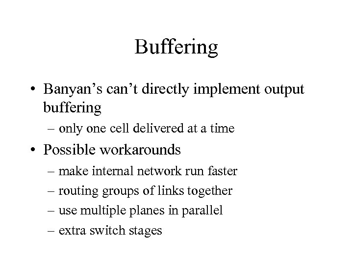 Buffering • Banyan's can't directly implement output buffering – only one cell delivered at