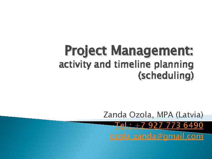Project Management: activity and timeline planning (scheduling) Zanda Ozola, MPA (Latvia) Tel. : +7