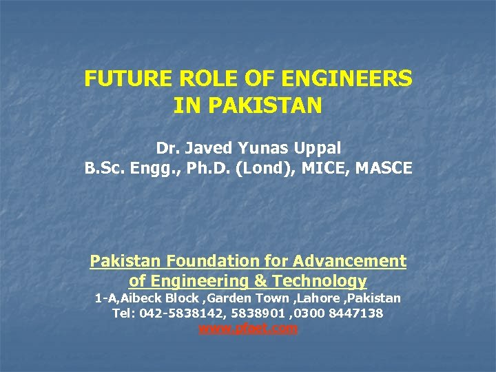 FUTURE ROLE OF ENGINEERS IN PAKISTAN Dr. Javed Yunas Uppal B. Sc. Engg. ,
