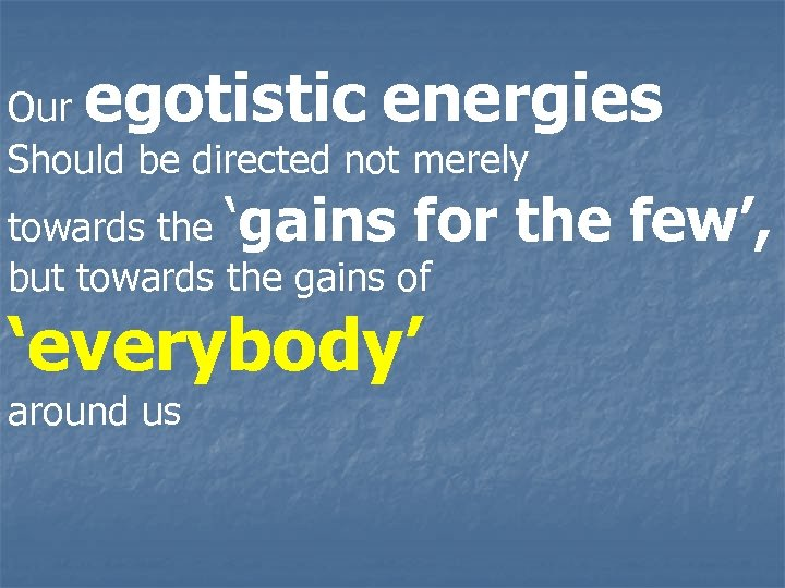 egotistic energies Our Should be directed not merely towards the 'gains for but towards