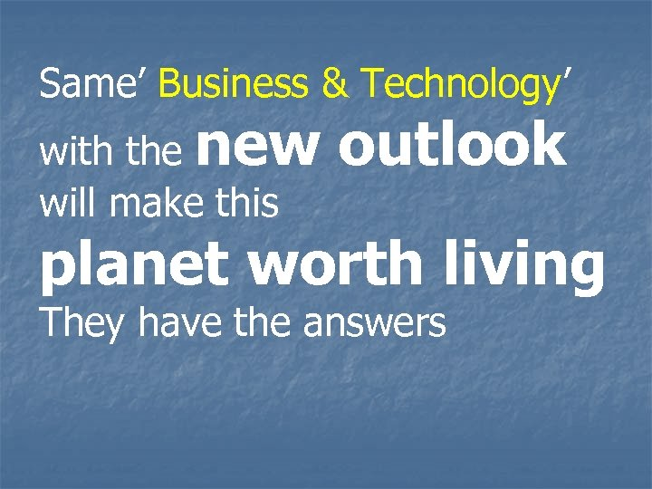 Same' Business & Technology' with the new will make this outlook planet worth living