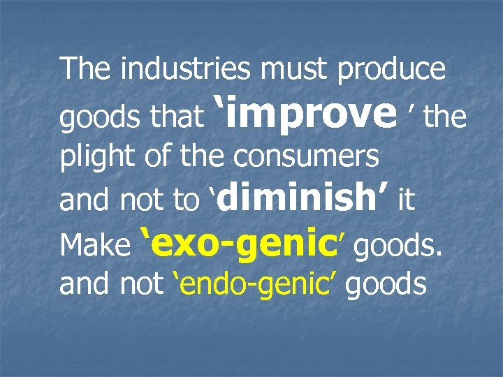 The industries must produce goods that 'improve ' the plight of the consumers and
