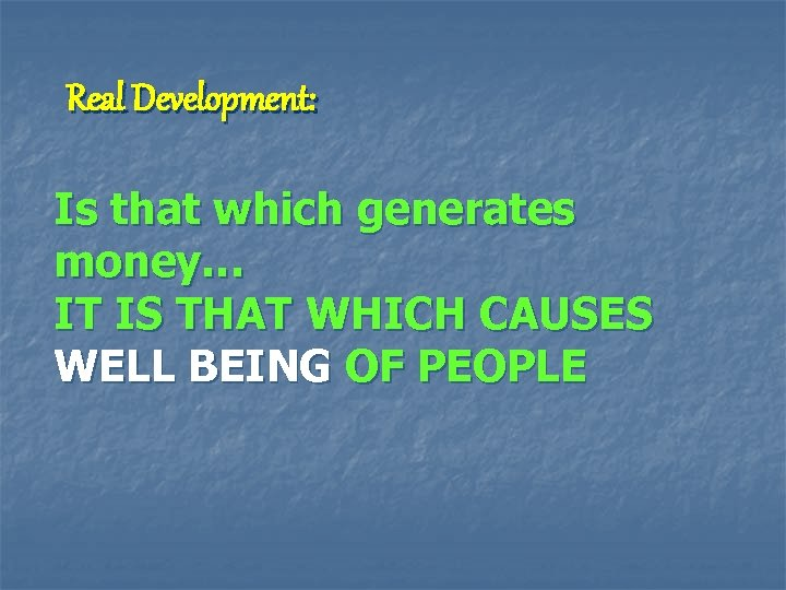 Real Development: Is that which generates money… IT IS THAT WHICH CAUSES WELL BEING