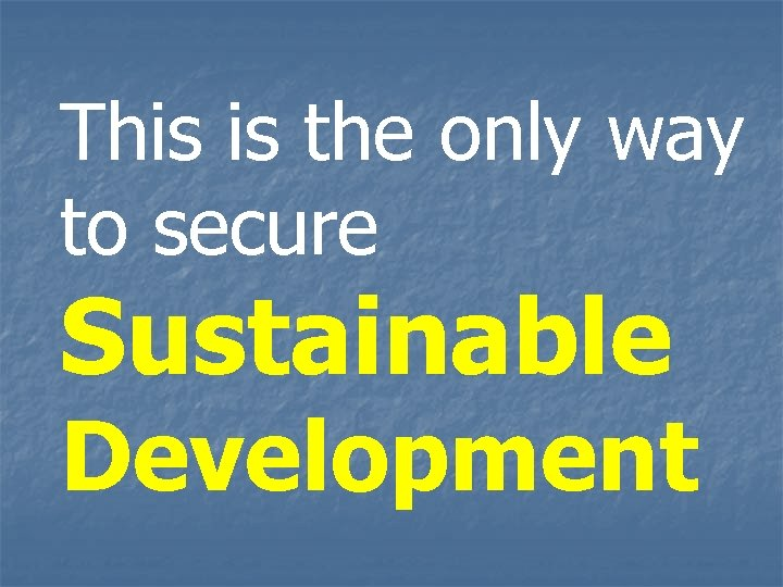 This is the only way to secure Sustainable Development