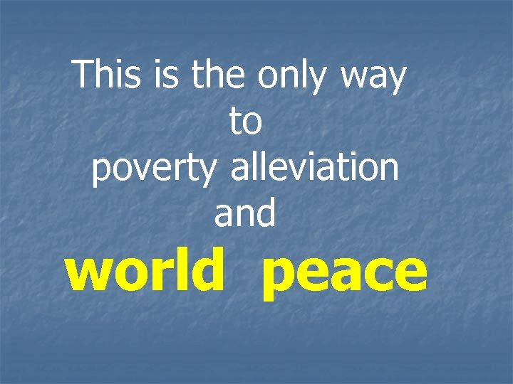 This is the only way to poverty alleviation and world peace