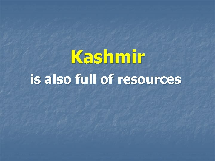 Kashmir is also full of resources