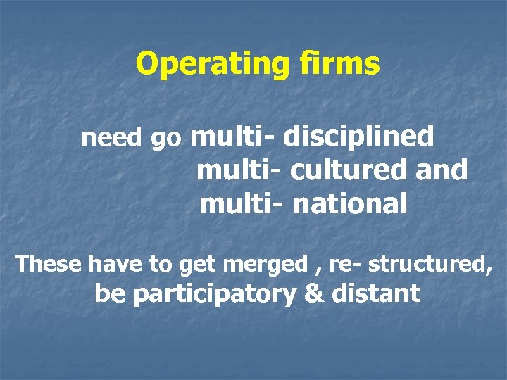 Operating firms need go multi- disciplined multi- cultured and multi- national These have to