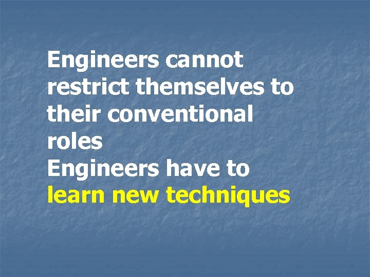 Engineers cannot restrict themselves to their conventional roles Engineers have to learn new techniques