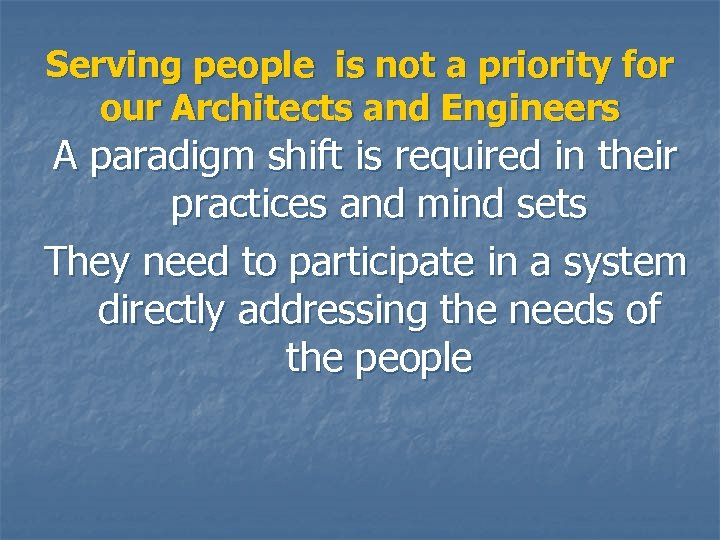 Serving people is not a priority for our Architects and Engineers A paradigm shift