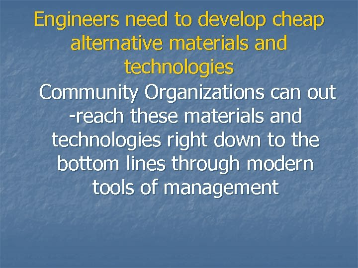 Engineers need to develop cheap alternative materials and technologies Community Organizations can out -reach