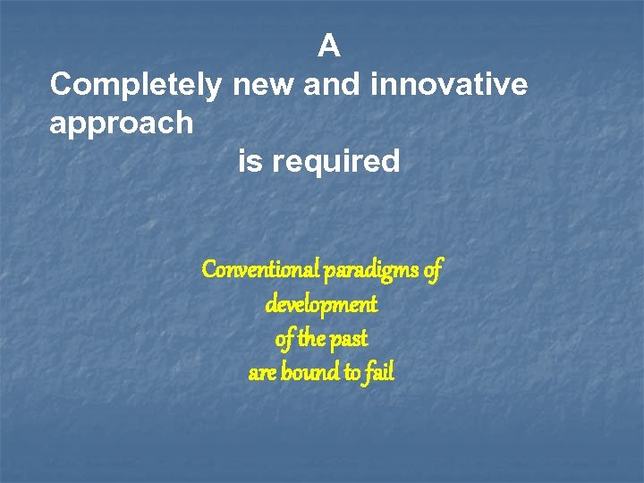 A Completely new and innovative approach is required Conventional paradigms of development of the