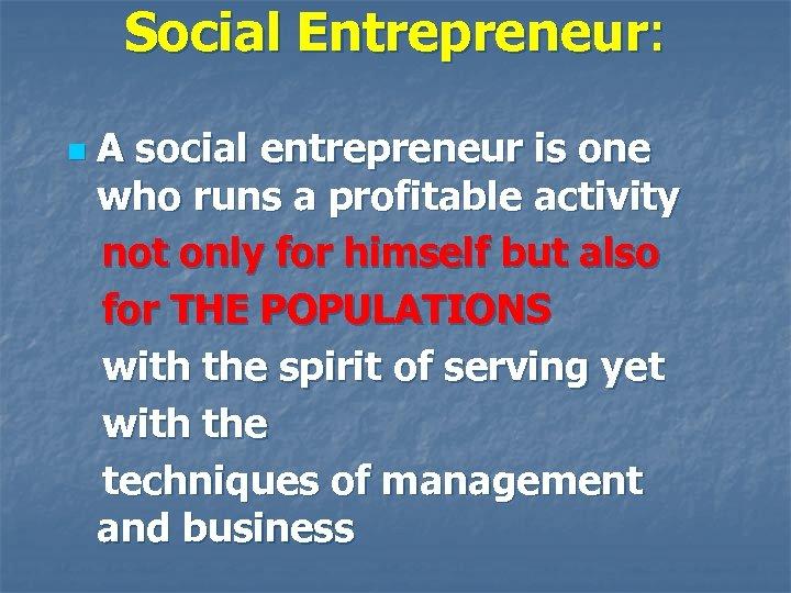 Social Entrepreneur: n A social entrepreneur is one who runs a profitable activity not