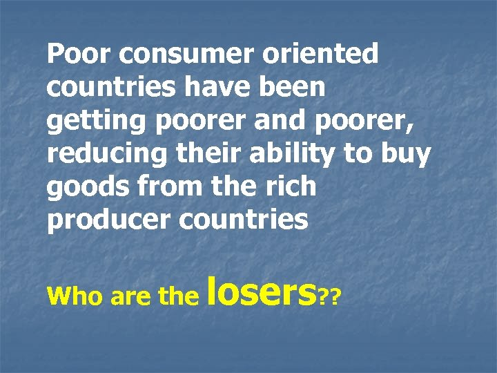 Poor consumer oriented countries have been getting poorer and poorer, reducing their ability to