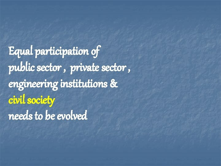 Equal participation of public sector , private sector , engineering institutions & civil society