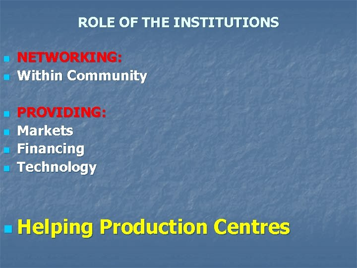 ROLE OF THE INSTITUTIONS n n n NETWORKING: Within Community PROVIDING: Markets Financing Technology