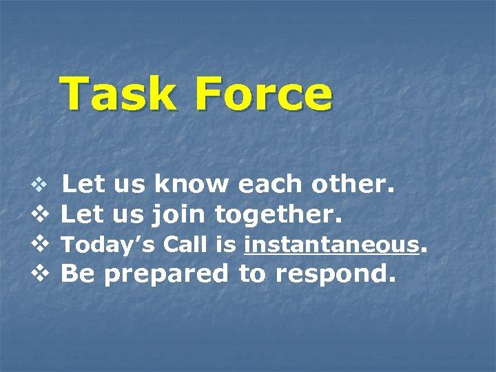 Task Force v Let us know each other. v Let us join together. v