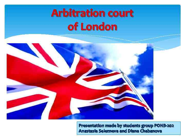 Arbitration court of London Presentation made by students group PONB-202 Anastasia Selezneva and Diana