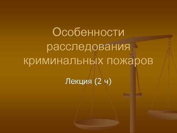 Особенности расследования криминальных пожаров Лекция (2 ч)