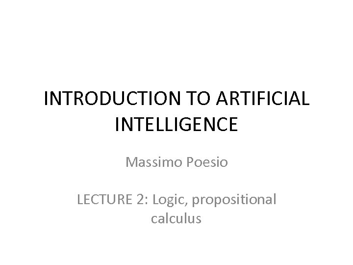 INTRODUCTION TO ARTIFICIAL INTELLIGENCE Massimo Poesio LECTURE 2: Logic, propositional calculus