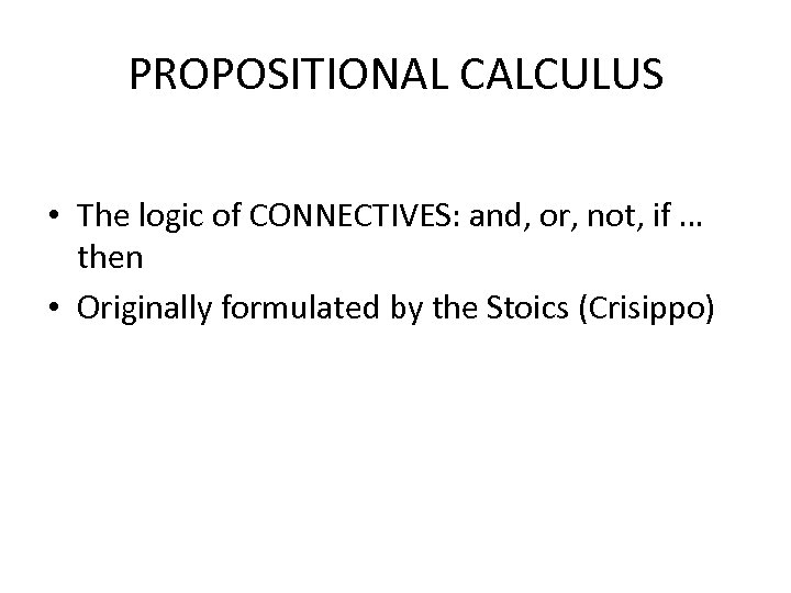 PROPOSITIONAL CALCULUS • The logic of CONNECTIVES: and, or, not, if … then •