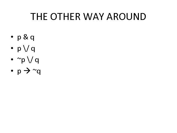 THE OTHER WAY AROUND • • p&q p / q ~p / q p