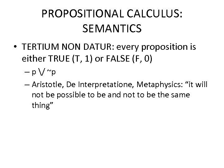 PROPOSITIONAL CALCULUS: SEMANTICS • TERTIUM NON DATUR: every proposition is either TRUE (T, 1)