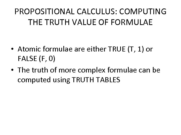 PROPOSITIONAL CALCULUS: COMPUTING THE TRUTH VALUE OF FORMULAE • Atomic formulae are either TRUE