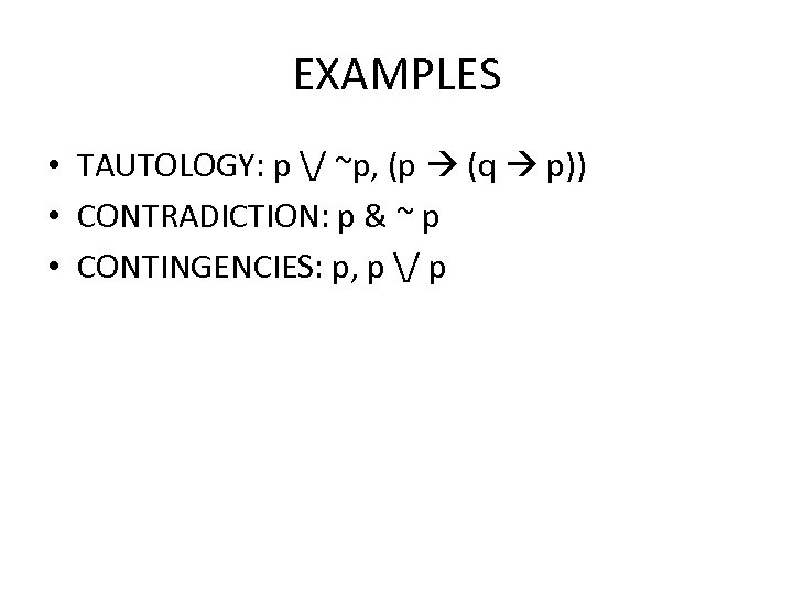 EXAMPLES • TAUTOLOGY: p / ~p, (p (q p)) • CONTRADICTION: p & ~