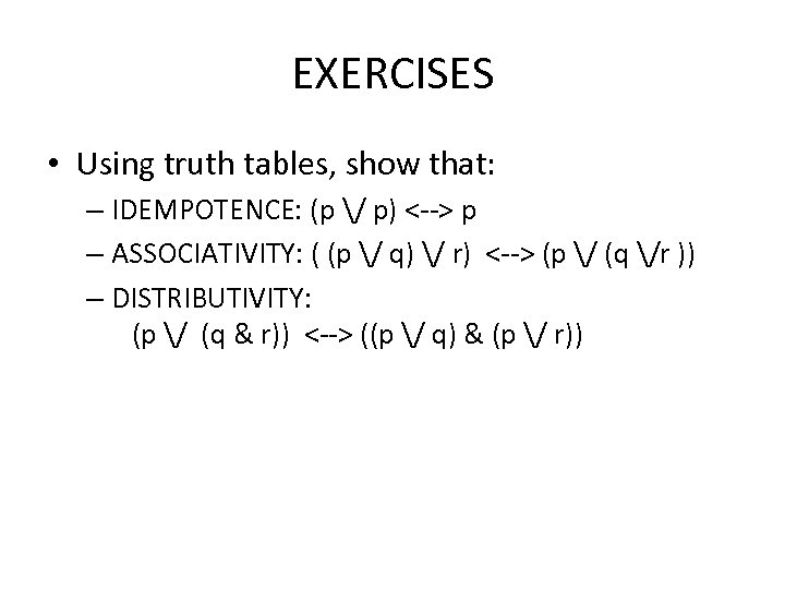 EXERCISES • Using truth tables, show that: – IDEMPOTENCE: (p / p) <--> p