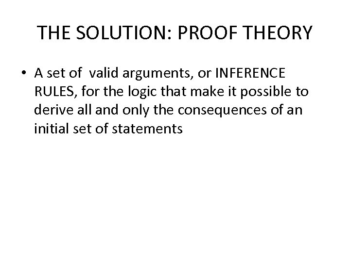 THE SOLUTION: PROOF THEORY • A set of valid arguments, or INFERENCE RULES, for
