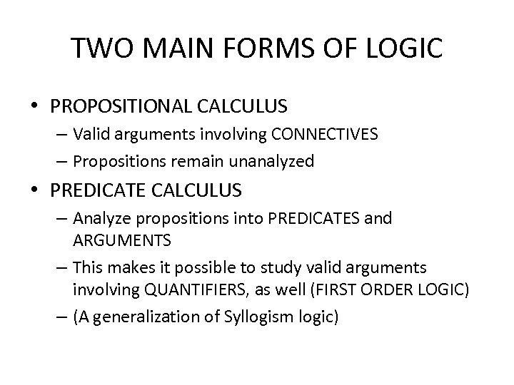 TWO MAIN FORMS OF LOGIC • PROPOSITIONAL CALCULUS – Valid arguments involving CONNECTIVES –