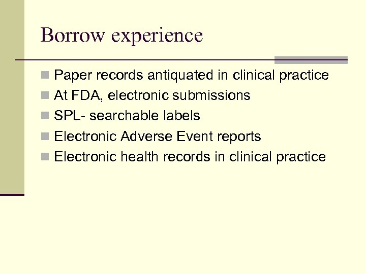 Borrow experience n Paper records antiquated in clinical practice n At FDA, electronic submissions