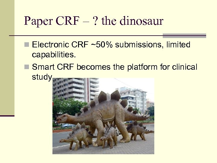 Paper CRF – ? the dinosaur n Electronic CRF ~50% submissions, limited capabilities. n